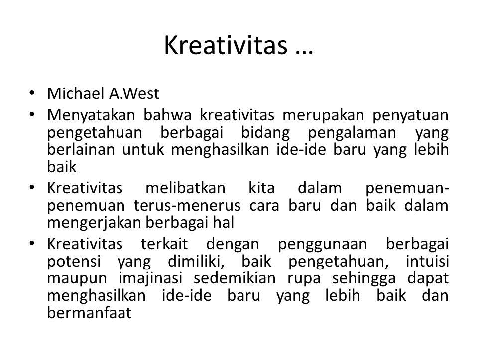 Kreativitas … Michael A.West Menyatakan bahwa kreativitas merupakan penyatuan pengetahuan berbagai bidang pengalaman yang berlainan untuk menghasilkan