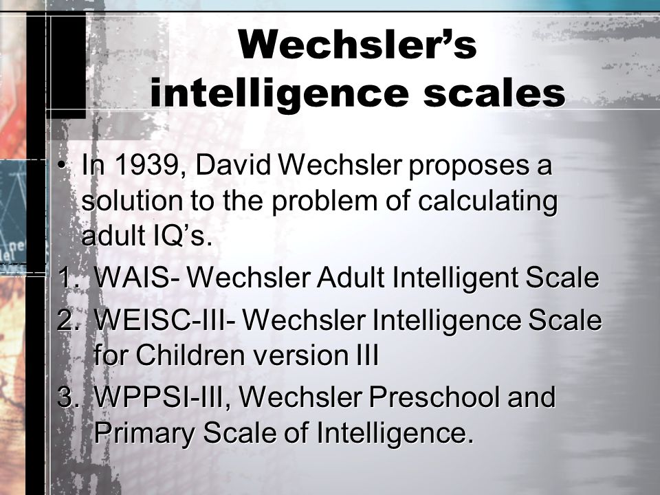 Wechsler's intelligence scales In 1939, David Wechsler proposes a solution to the problem of calculating adult IQ's. 1.WAIS- Wechsler Adult Intelligen