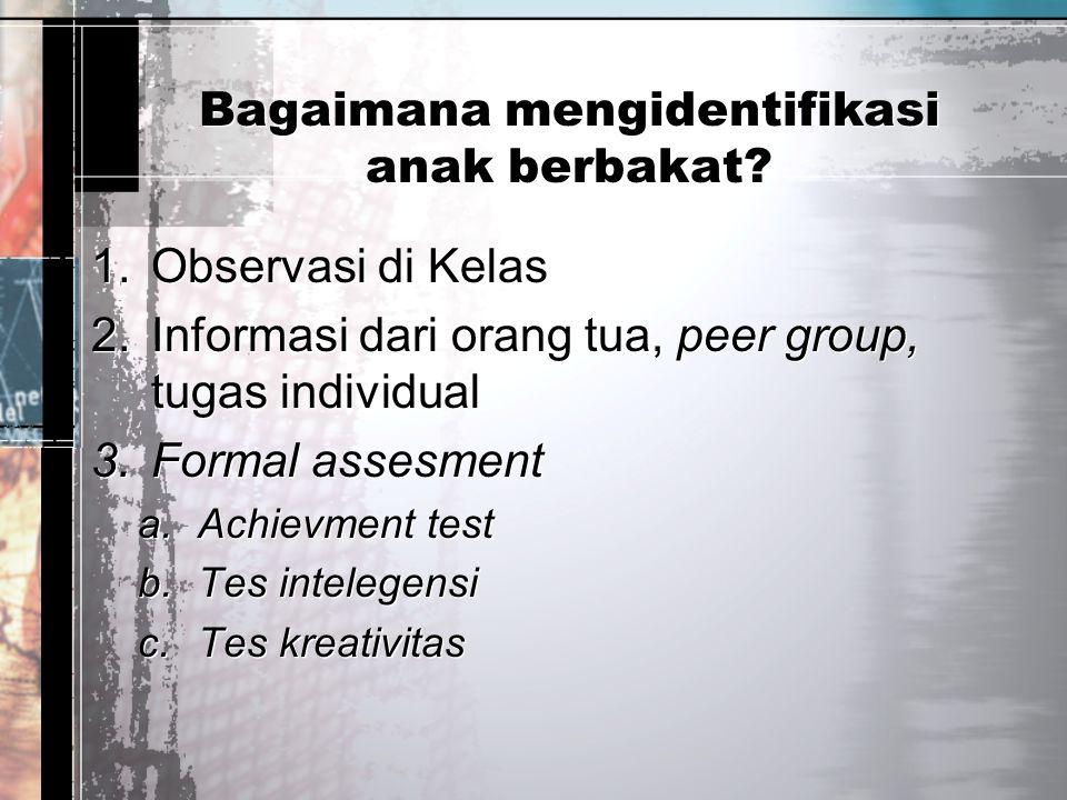 Bagaimana mengidentifikasi anak berbakat? 1.Observasi di Kelas 2.Informasi dari orang tua, peer group, tugas individual 3.Formal assesment a.Achievmen