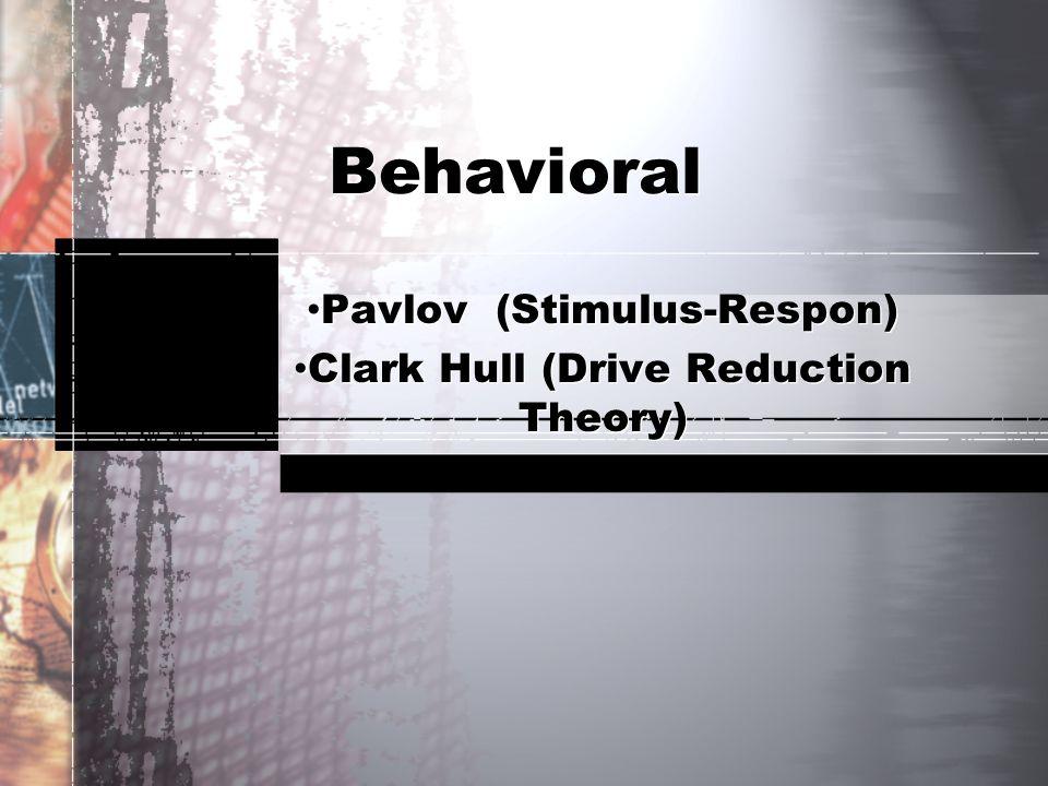 Behavioral Pavlov (Stimulus-Respon) Clark Hull (Drive Reduction Theory) Pavlov (Stimulus-Respon) Clark Hull (Drive Reduction Theory)