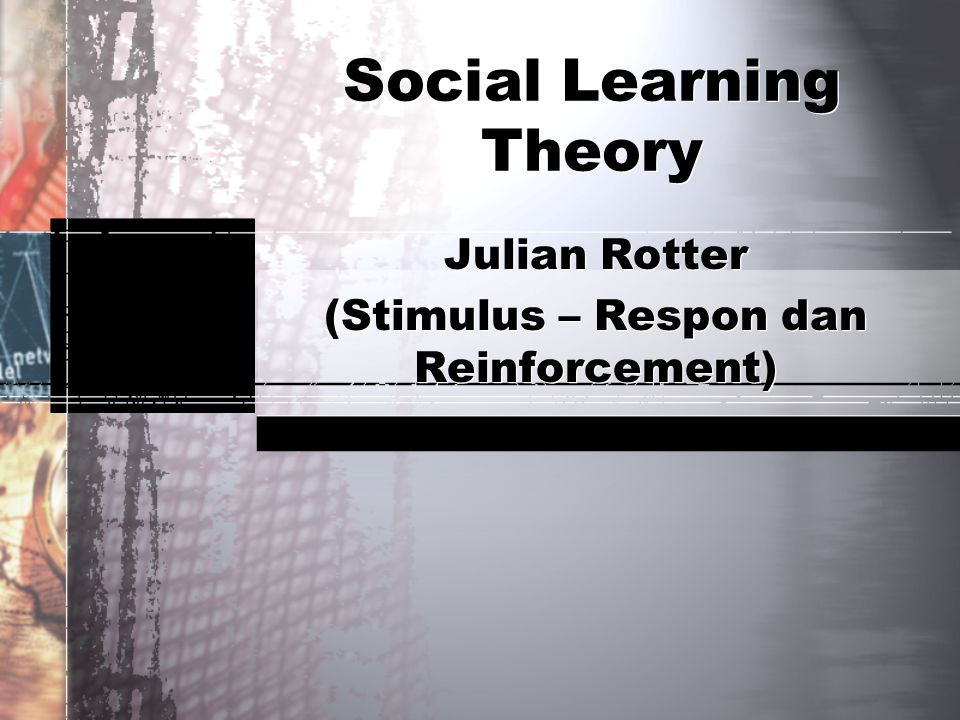 Social Learning Theory Julian Rotter (Stimulus – Respon dan Reinforcement) Julian Rotter (Stimulus – Respon dan Reinforcement)