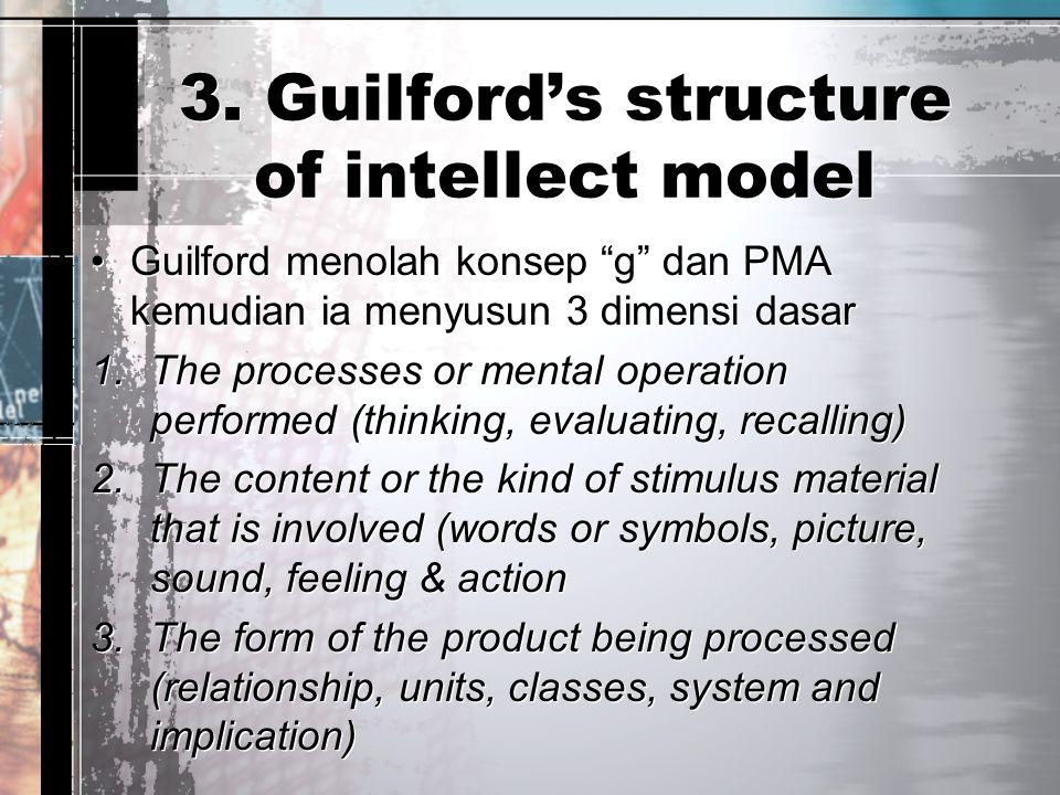"""3. Guilford's structure of intellect model Guilford menolah konsep """"g"""" dan PMA kemudian ia menyusun 3 dimensi dasar 1.The processes or mental operatio"""
