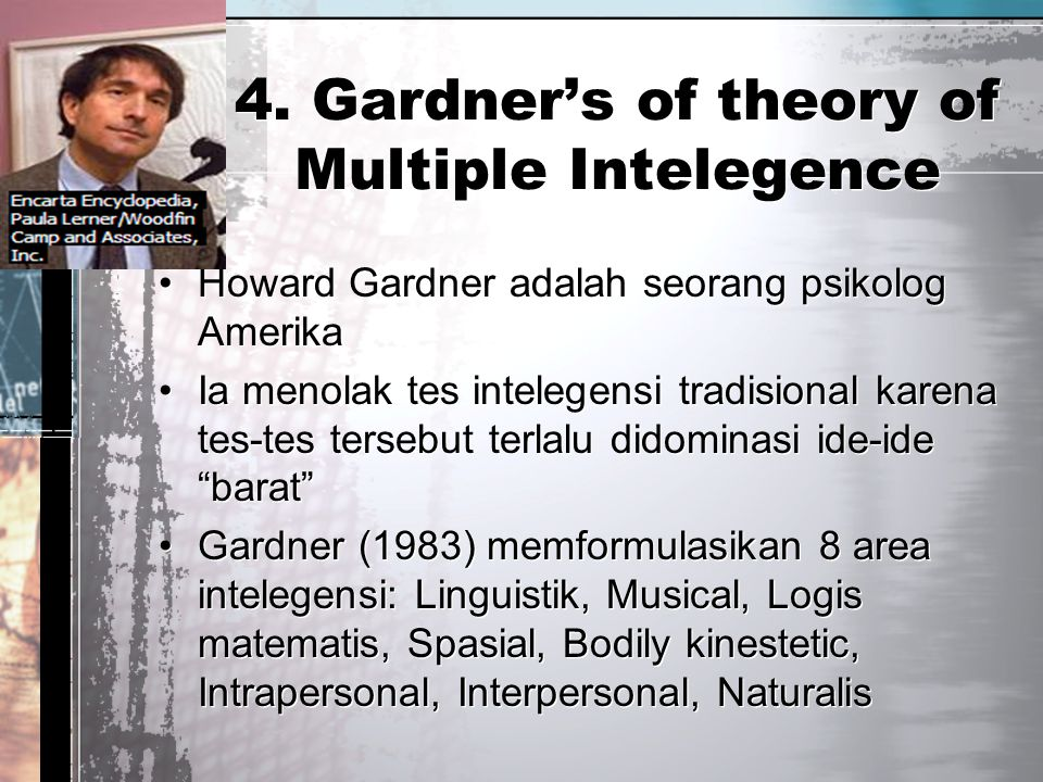 4. Gardner's of theory of Multiple Intelegence Howard Gardner adalah seorang psikolog Amerika Ia menolak tes intelegensi tradisional karena tes-tes te