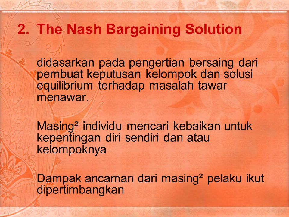 2.The Nash Bargaining Solution didasarkan pada pengertian bersaing dari pembuat keputusan kelompok dan solusi equilibrium terhadap masalah tawar menawar.