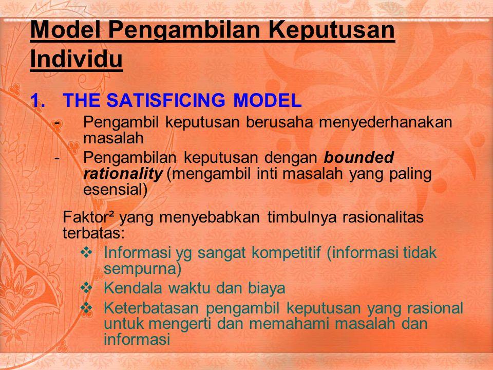 Model Pengambilan Keputusan Individu 1.THE SATISFICING MODEL -Pengambil keputusan berusaha menyederhanakan masalah -Pengambilan keputusan dengan bounded rationality (mengambil inti masalah yang paling esensial) Faktor² yang menyebabkan timbulnya rasionalitas terbatas:  Informasi yg sangat kompetitif (informasi tidak sempurna)  Kendala waktu dan biaya  Keterbatasan pengambil keputusan yang rasional untuk mengerti dan memahami masalah dan informasi