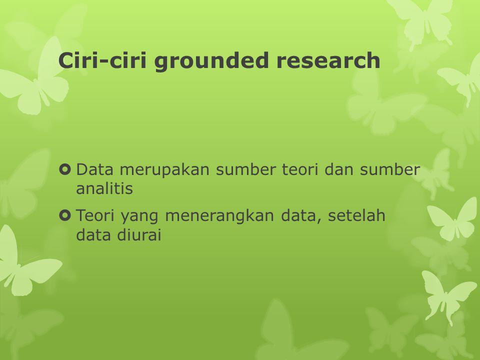 Ciri-ciri grounded research  Data merupakan sumber teori dan sumber analitis  Teori yang menerangkan data, setelah data diurai