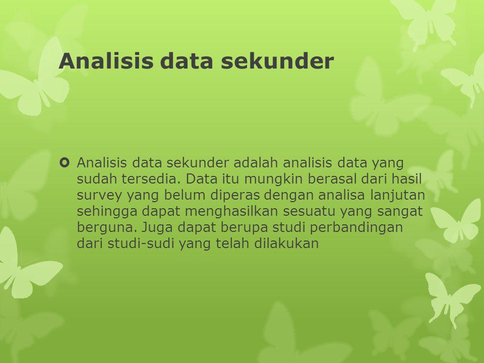 Analisis data sekunder  Analisis data sekunder adalah analisis data yang sudah tersedia.