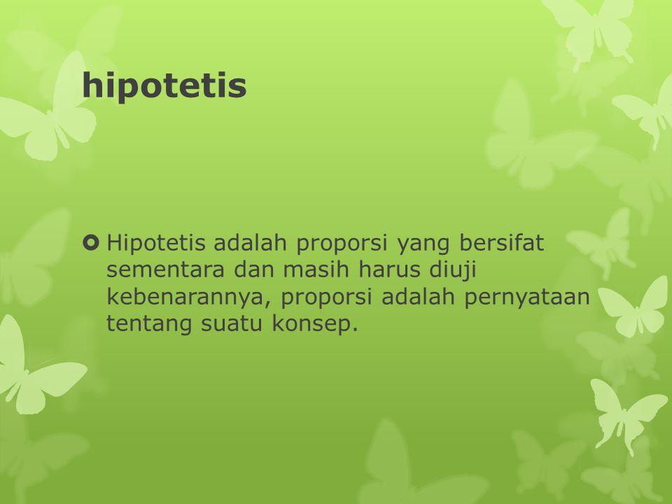 hipotetis  Hipotetis adalah proporsi yang bersifat sementara dan masih harus diuji kebenarannya, proporsi adalah pernyataan tentang suatu konsep.