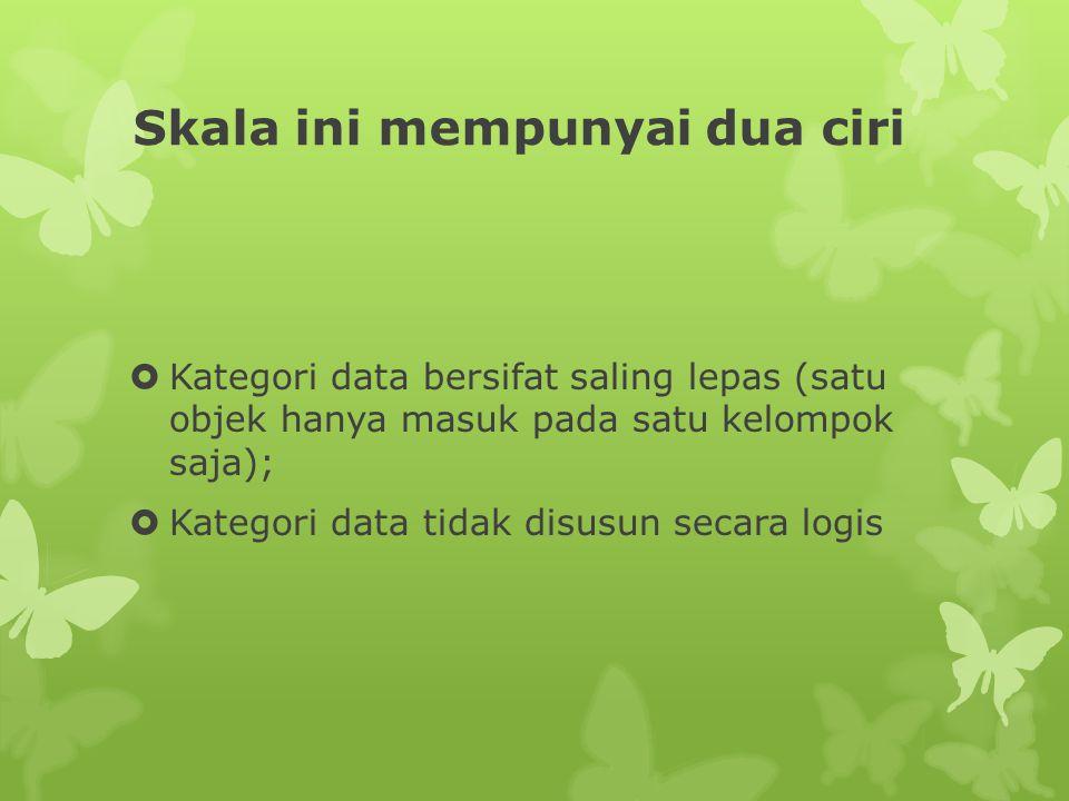 Skala ini mempunyai dua ciri  Kategori data bersifat saling lepas (satu objek hanya masuk pada satu kelompok saja);  Kategori data tidak disusun secara logis