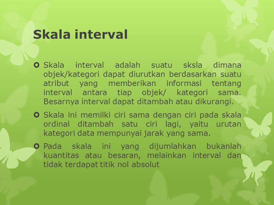 Skala interval  Skala interval adalah suatu sksla dimana objek/kategori dapat diurutkan berdasarkan suatu atribut yang memberikan informasi tentang interval antara tiap objek/ kategori sama.