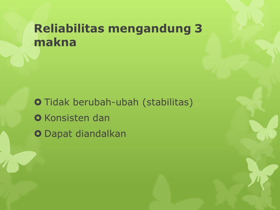 Reliabilitas mengandung 3 makna  Tidak berubah-ubah (stabilitas)  Konsisten dan  Dapat diandalkan