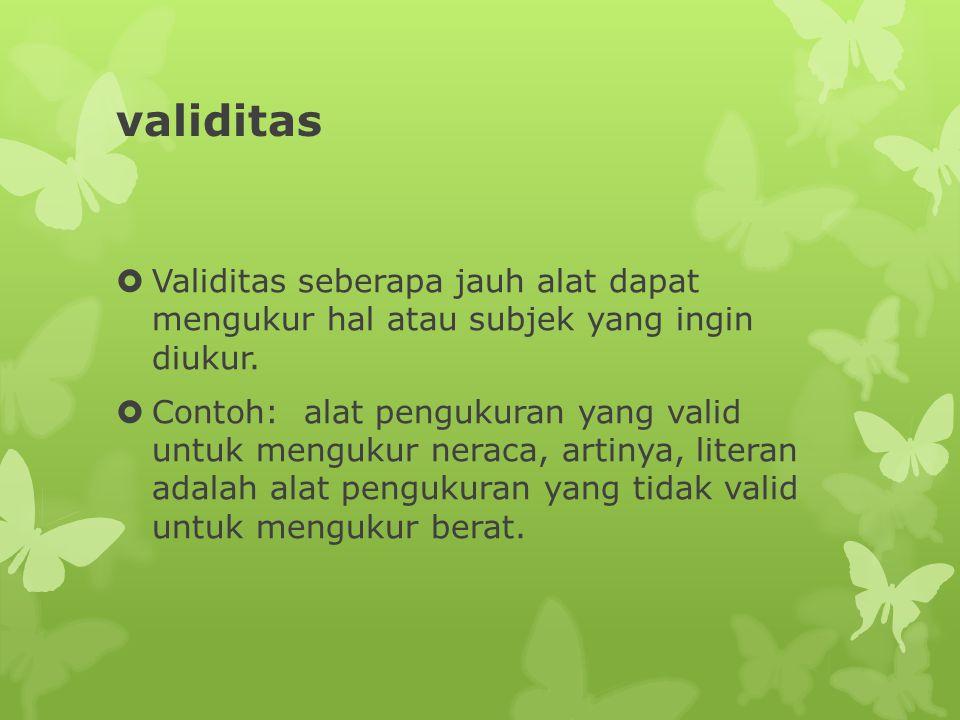validitas  Validitas seberapa jauh alat dapat mengukur hal atau subjek yang ingin diukur.