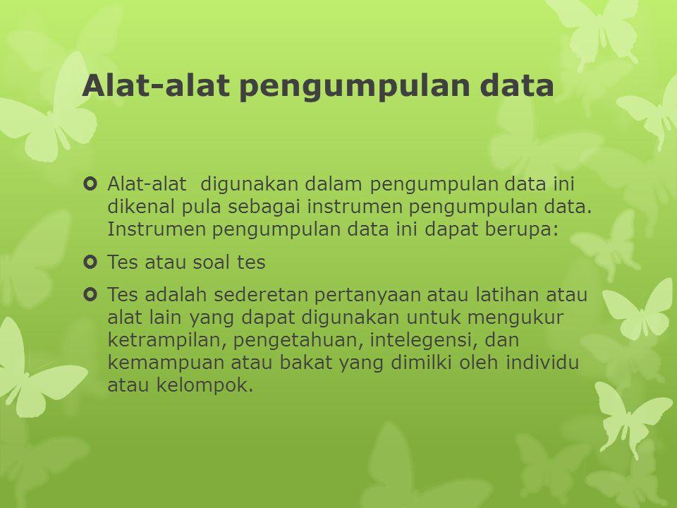 Alat-alat pengumpulan data  Alat-alat digunakan dalam pengumpulan data ini dikenal pula sebagai instrumen pengumpulan data.