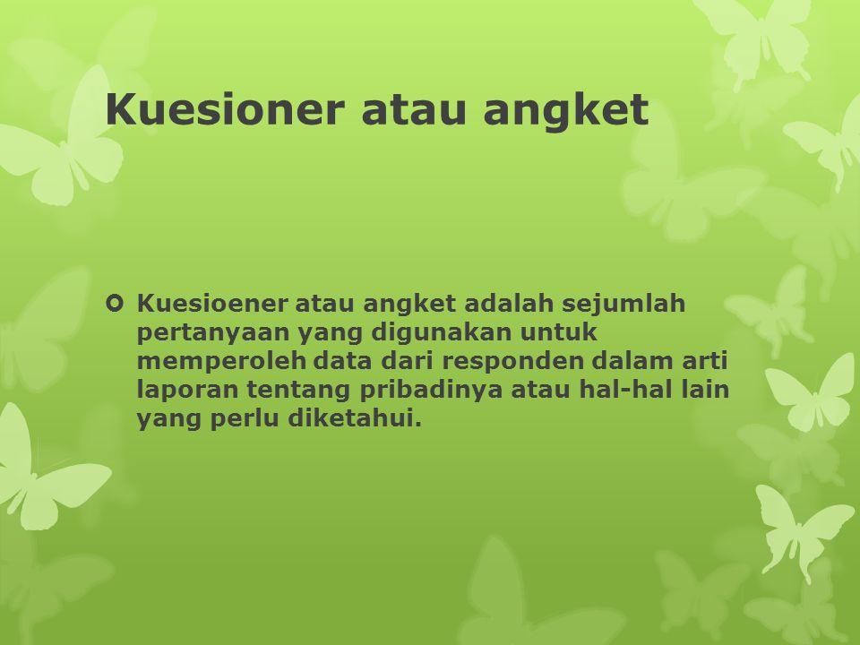 Kuesioner atau angket  Kuesioener atau angket adalah sejumlah pertanyaan yang digunakan untuk memperoleh data dari responden dalam arti laporan tentang pribadinya atau hal-hal lain yang perlu diketahui.