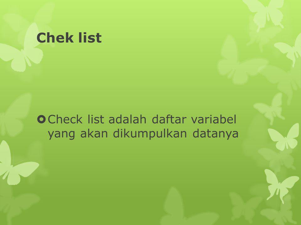 Chek list  Check list adalah daftar variabel yang akan dikumpulkan datanya