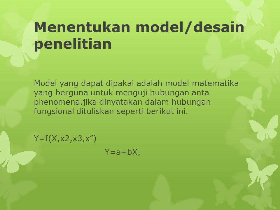Menentukan model/desain penelitian Model yang dapat dipakai adalah model matematika yang berguna untuk menguji hubungan anta phenomena.jika dinyatakan dalam hubungan fungsional dituliskan seperti berikut ini.