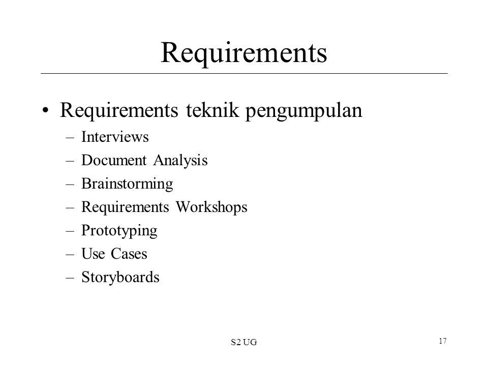 S2 UG 17 Requirements Requirements teknik pengumpulan –Interviews –Document Analysis –Brainstorming –Requirements Workshops –Prototyping –Use Cases –Storyboards