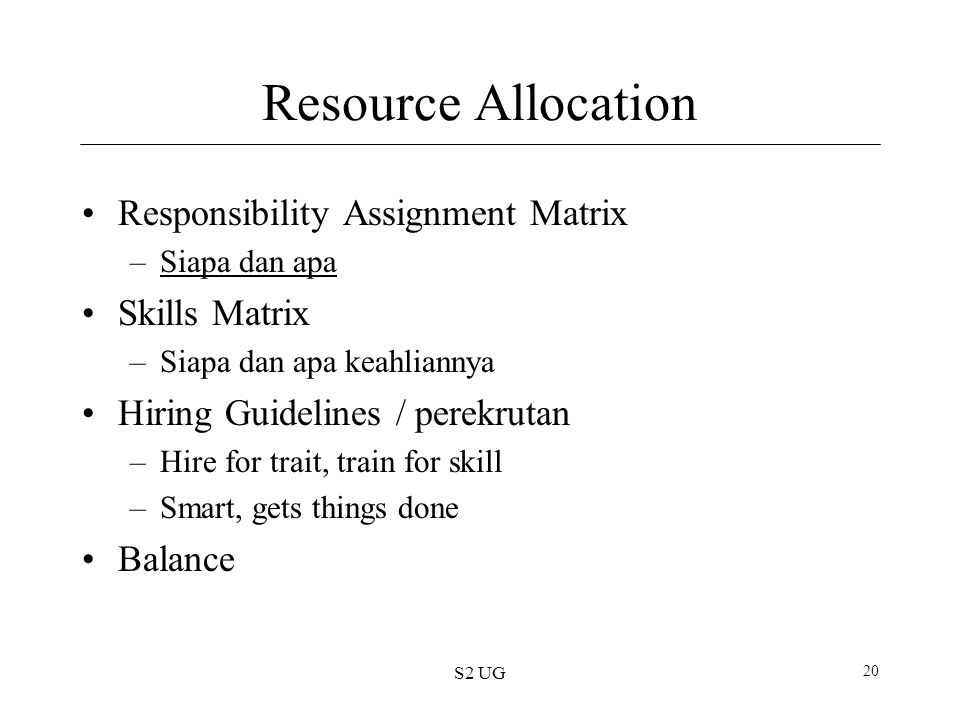 S2 UG 20 Resource Allocation Responsibility Assignment Matrix –Siapa dan apaSiapa dan apa Skills Matrix –Siapa dan apa keahliannya Hiring Guidelines / perekrutan –Hire for trait, train for skill –Smart, gets things done Balance