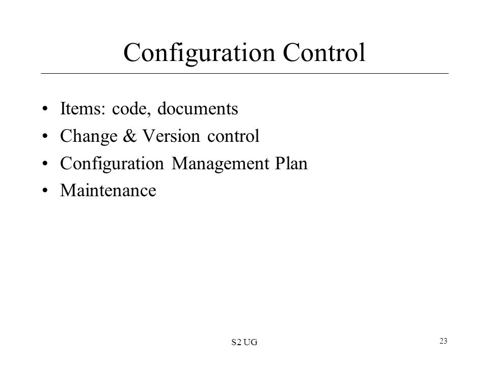 S2 UG 23 Configuration Control Items: code, documents Change & Version control Configuration Management Plan Maintenance