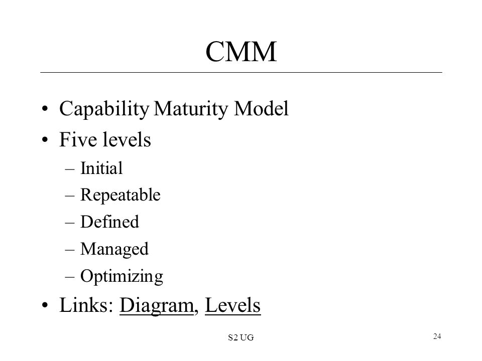 S2 UG 24 CMM Capability Maturity Model Five levels –Initial –Repeatable –Defined –Managed –Optimizing Links: Diagram, LevelsDiagramLevels
