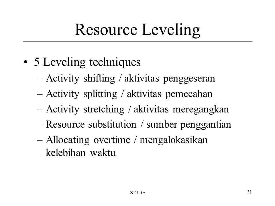 S2 UG 31 Resource Leveling 5 Leveling techniques –Activity shifting / aktivitas penggeseran –Activity splitting / aktivitas pemecahan –Activity stretching / aktivitas meregangkan –Resource substitution / sumber penggantian –Allocating overtime / mengalokasikan kelebihan waktu