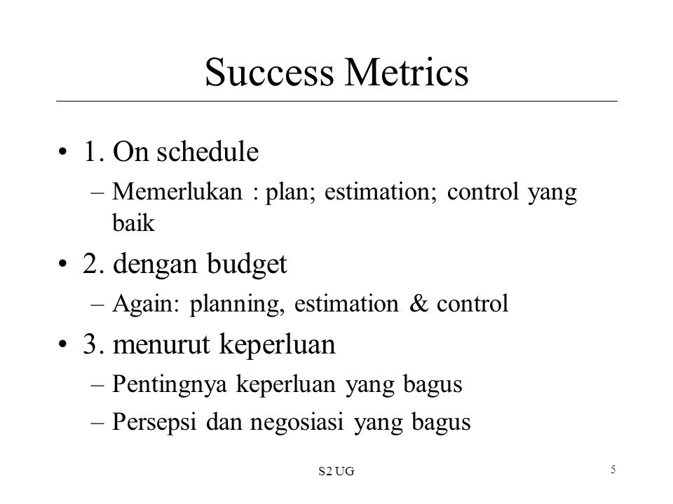 S2 UG 5 Success Metrics 1. On schedule –Memerlukan : plan; estimation; control yang baik 2.
