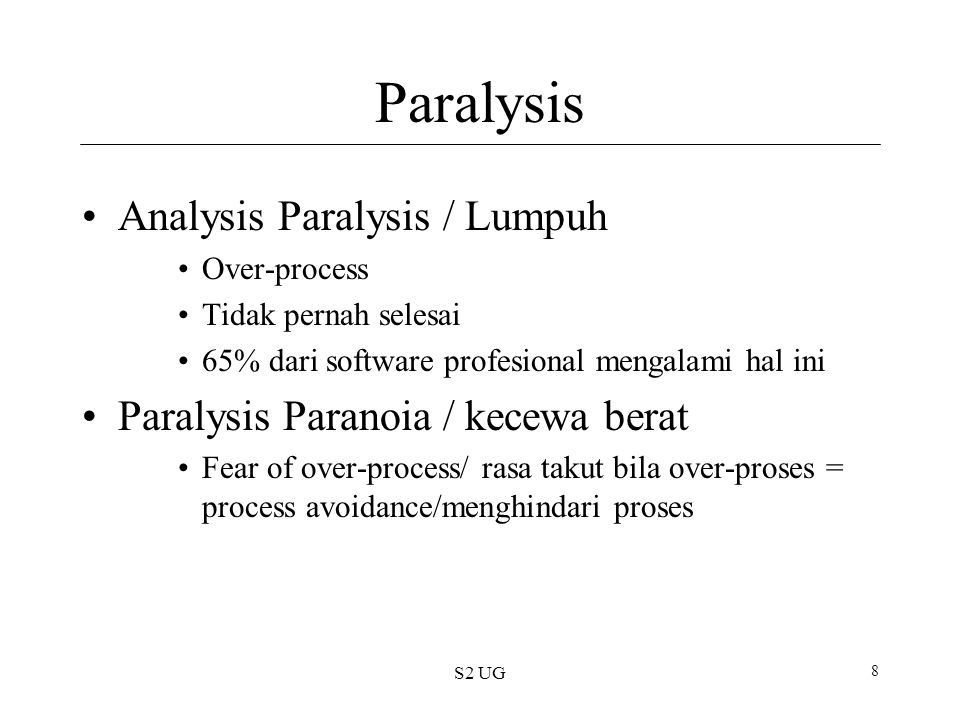 S2 UG 8 Paralysis Analysis Paralysis / Lumpuh Over-process Tidak pernah selesai 65% dari software profesional mengalami hal ini Paralysis Paranoia / kecewa berat Fear of over-process/ rasa takut bila over-proses = process avoidance/menghindari proses