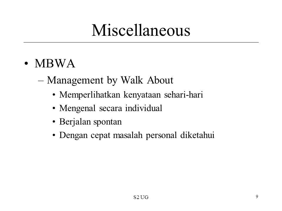 S2 UG 9 Miscellaneous MBWA –Management by Walk About Memperlihatkan kenyataan sehari-hari Mengenal secara individual Berjalan spontan Dengan cepat masalah personal diketahui