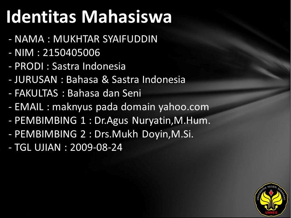 Identitas Mahasiswa - NAMA : MUKHTAR SYAIFUDDIN - NIM : 2150405006 - PRODI : Sastra Indonesia - JURUSAN : Bahasa & Sastra Indonesia - FAKULTAS : Bahasa dan Seni - EMAIL : maknyus pada domain yahoo.com - PEMBIMBING 1 : Dr.Agus Nuryatin,M.Hum.