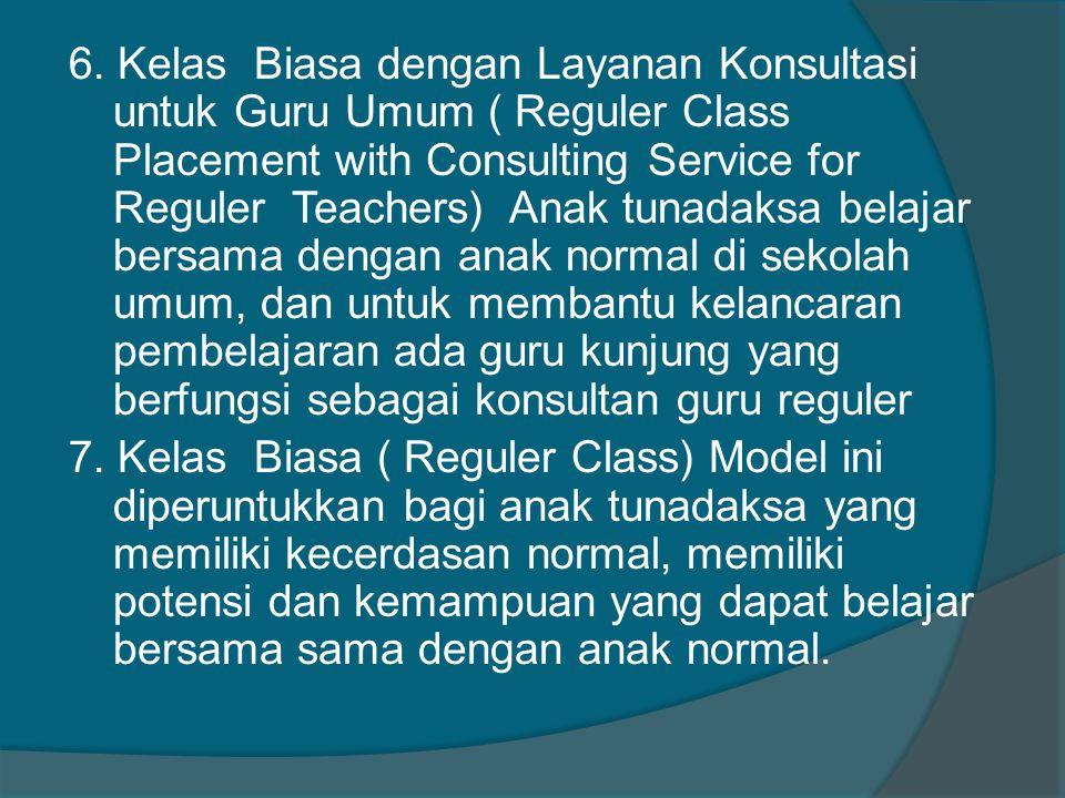 6. Kelas Biasa dengan Layanan Konsultasi untuk Guru Umum ( Reguler Class Placement with Consulting Service for Reguler Teachers) Anak tunadaksa belaja