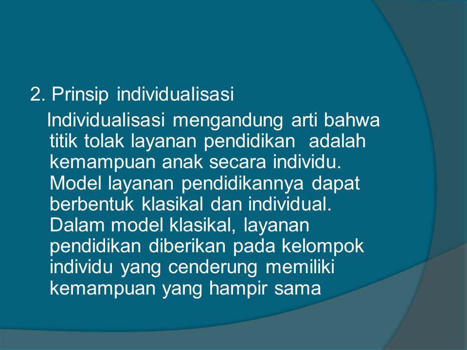2. Prinsip individualisasi Individualisasi mengandung arti bahwa titik tolak layanan pendidikan adalah kemampuan anak secara individu. Model layanan p