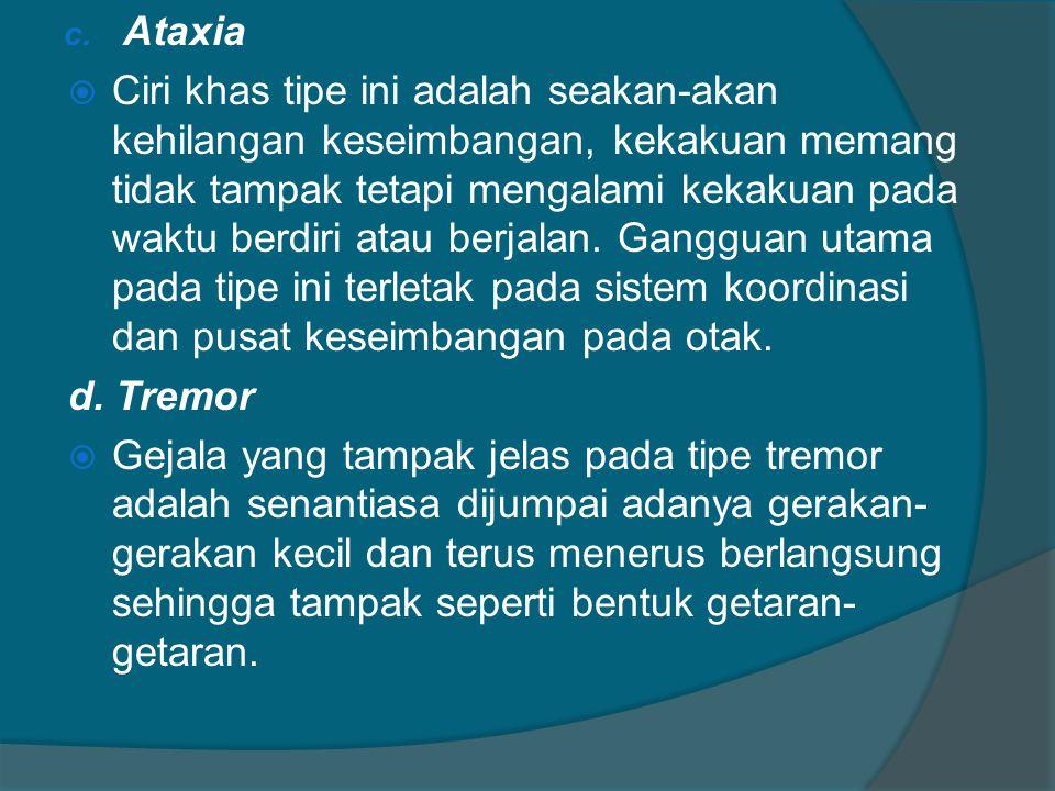 c. Ataxia  Ciri khas tipe ini adalah seakan-akan kehilangan keseimbangan, kekakuan memang tidak tampak tetapi mengalami kekakuan pada waktu berdiri a