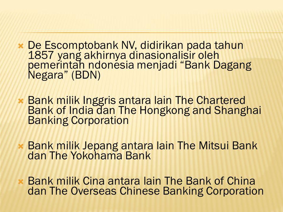  De Escomptobank NV, didirikan pada tahun 1857 yang akhirnya dinasionalisir oleh pemerintah ndonesia menjadi Bank Dagang Negara (BDN)  Bank milik Inggris antara lain The Chartered Bank of India dan The Hongkong and Shanghai Banking Corporation  Bank milik Jepang antara lain The Mitsui Bank dan The Yokohama Bank  Bank milik Cina antara lain The Bank of China dan The Overseas Chinese Banking Corporation