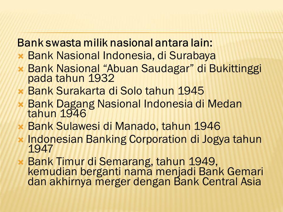 Bank swasta milik nasional antara lain:  Bank Nasional Indonesia, di Surabaya  Bank Nasional Abuan Saudagar di Bukittinggi pada tahun 1932  Bank Surakarta di Solo tahun 1945  Bank Dagang Nasional Indonesia di Medan tahun 1946  Bank Sulawesi di Manado, tahun 1946  Indonesian Banking Corporation di Jogya tahun 1947  Bank Timur di Semarang, tahun 1949, kemudian berganti nama menjadi Bank Gemari dan akhirnya merger dengan Bank Central Asia