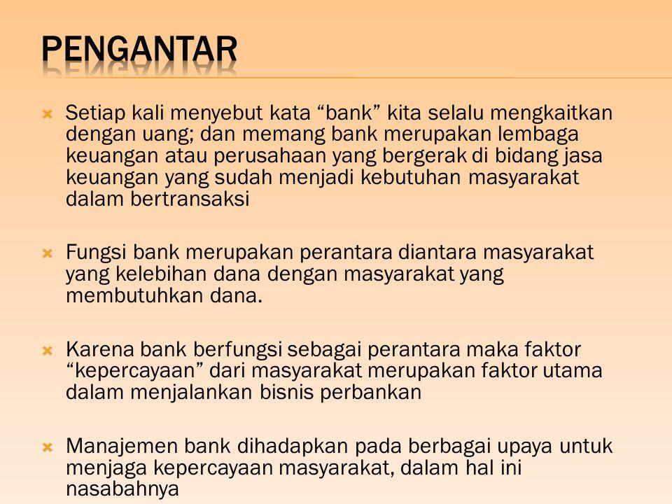  Setiap kali menyebut kata bank kita selalu mengkaitkan dengan uang; dan memang bank merupakan lembaga keuangan atau perusahaan yang bergerak di bidang jasa keuangan yang sudah menjadi kebutuhan masyarakat dalam bertransaksi  Fungsi bank merupakan perantara diantara masyarakat yang kelebihan dana dengan masyarakat yang membutuhkan dana.