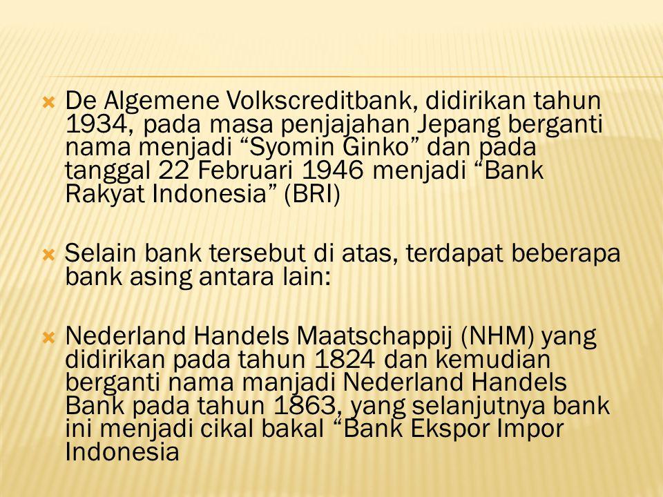  De Algemene Volkscreditbank, didirikan tahun 1934, pada masa penjajahan Jepang berganti nama menjadi Syomin Ginko dan pada tanggal 22 Februari 1946 menjadi Bank Rakyat Indonesia (BRI)  Selain bank tersebut di atas, terdapat beberapa bank asing antara lain:  Nederland Handels Maatschappij (NHM) yang didirikan pada tahun 1824 dan kemudian berganti nama manjadi Nederland Handels Bank pada tahun 1863, yang selanjutnya bank ini menjadi cikal bakal Bank Ekspor Impor Indonesia