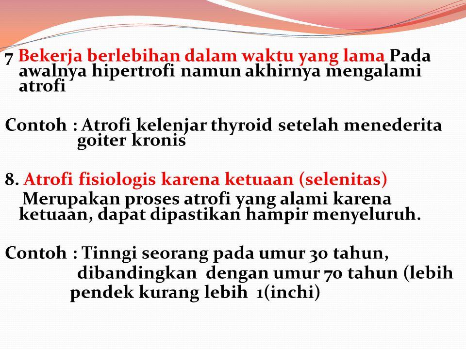 7 Bekerja berlebihan dalam waktu yang lama Pada awalnya hipertrofi namun akhirnya mengalami atrofi Contoh : Atrofi kelenjar thyroid setelah menederita
