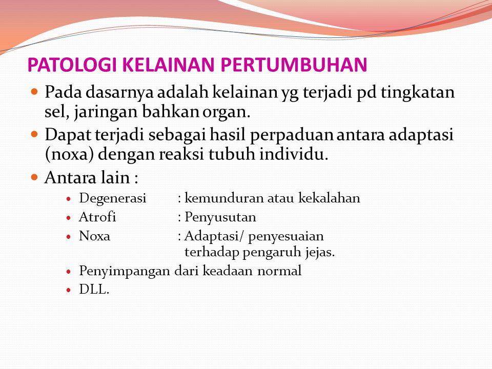 PATOLOGI KELAINAN PERTUMBUHAN Pada dasarnya adalah kelainan yg terjadi pd tingkatan sel, jaringan bahkan organ. Dapat terjadi sebagai hasil perpaduan