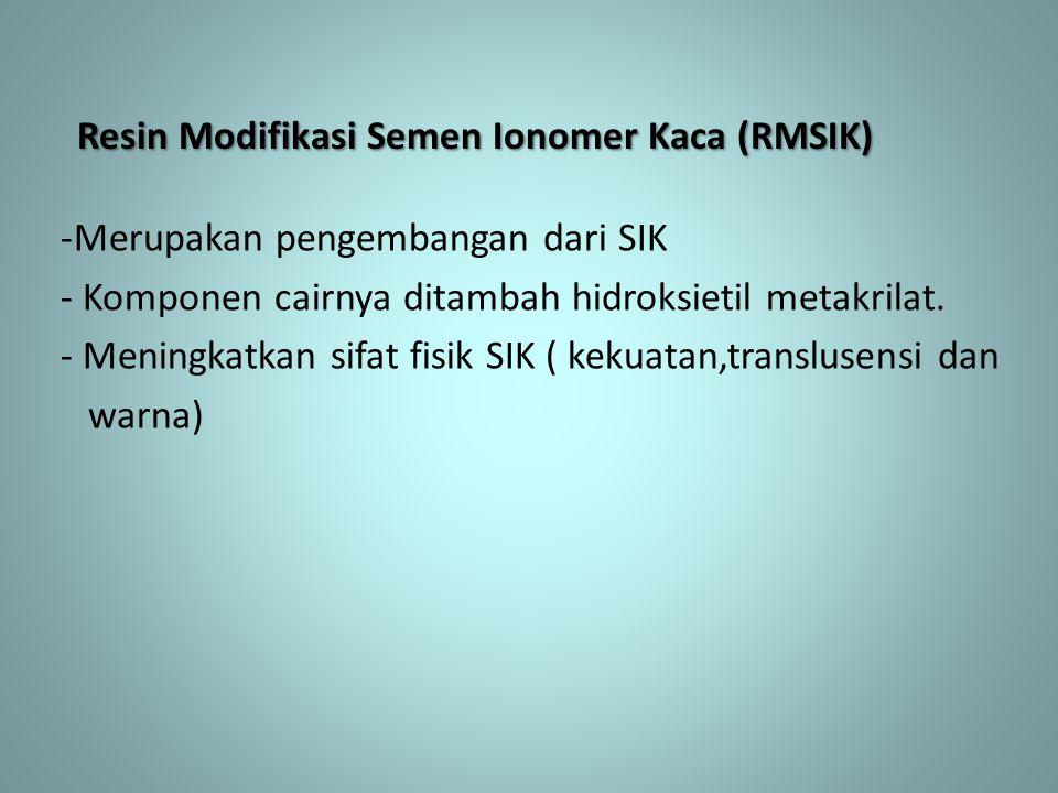 Resin Modifikasi Semen Ionomer Kaca (RMSIK) -Merupakan pengembangan dari SIK - Komponen cairnya ditambah hidroksietil metakrilat. - Meningkatkan sifat