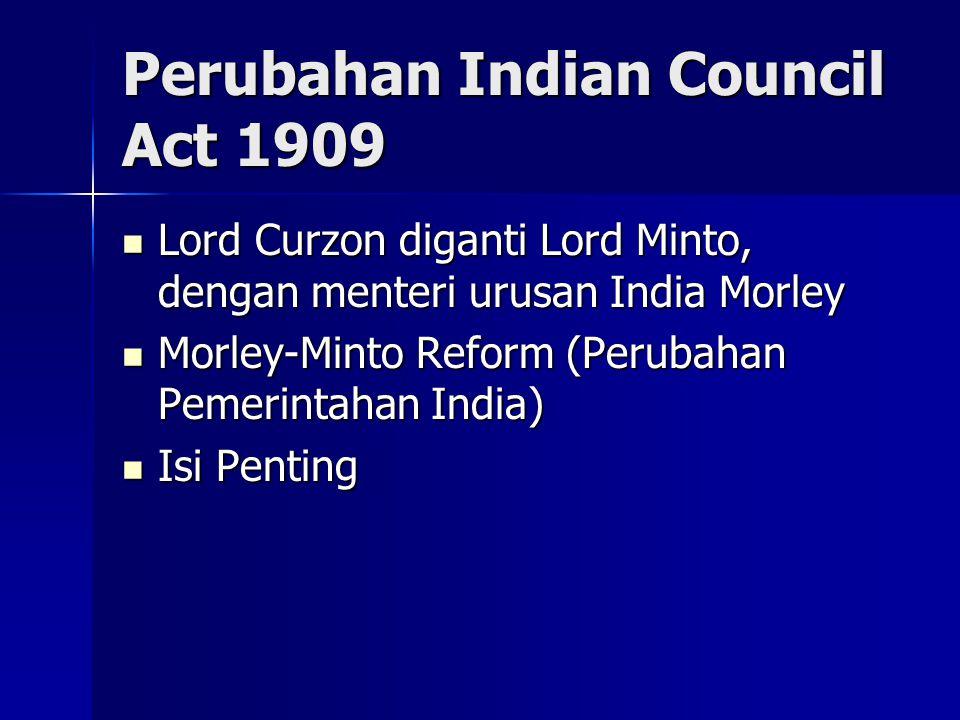 Perubahan Indian Council Act 1909 Lord Curzon diganti Lord Minto, dengan menteri urusan India Morley Lord Curzon diganti Lord Minto, dengan menteri urusan India Morley Morley-Minto Reform (Perubahan Pemerintahan India) Morley-Minto Reform (Perubahan Pemerintahan India) Isi Penting Isi Penting