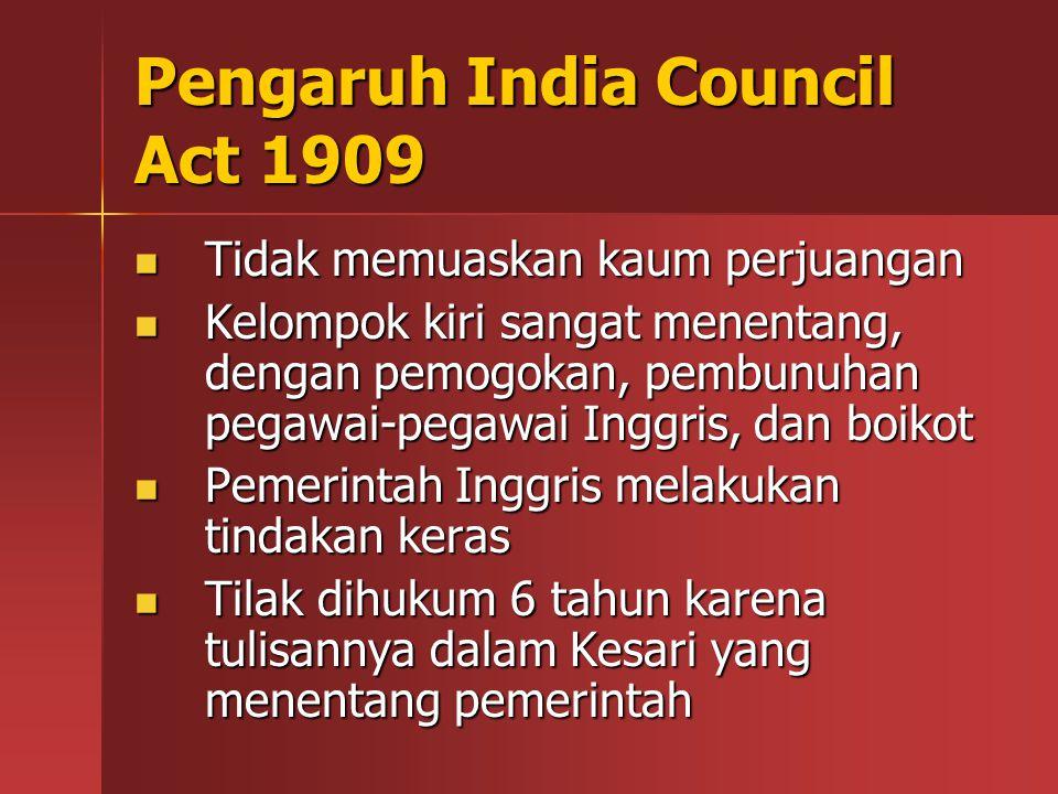 Pengaruh India Council Act 1909 Tidak memuaskan kaum perjuangan Tidak memuaskan kaum perjuangan Kelompok kiri sangat menentang, dengan pemogokan, pembunuhan pegawai-pegawai Inggris, dan boikot Kelompok kiri sangat menentang, dengan pemogokan, pembunuhan pegawai-pegawai Inggris, dan boikot Pemerintah Inggris melakukan tindakan keras Pemerintah Inggris melakukan tindakan keras Tilak dihukum 6 tahun karena tulisannya dalam Kesari yang menentang pemerintah Tilak dihukum 6 tahun karena tulisannya dalam Kesari yang menentang pemerintah