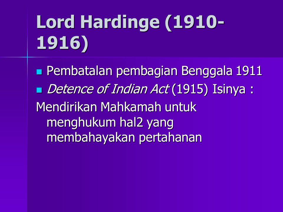 Lord Hardinge (1910- 1916) Pembatalan pembagian Benggala 1911 Pembatalan pembagian Benggala 1911 Detence of Indian Act (1915) Isinya : Detence of Indian Act (1915) Isinya : Mendirikan Mahkamah untuk menghukum hal2 yang membahayakan pertahanan
