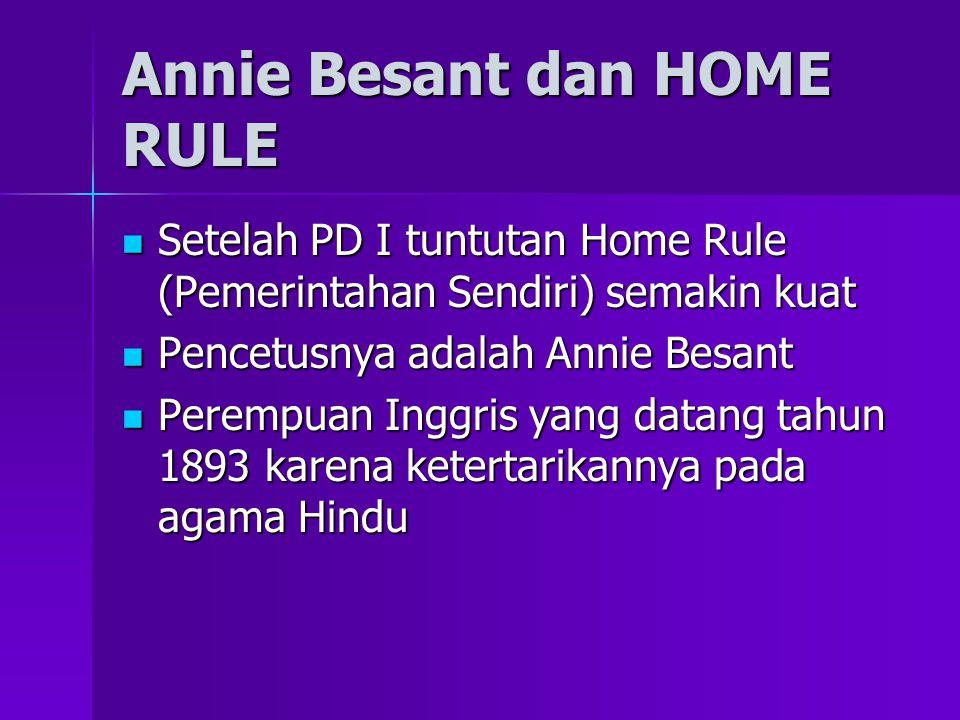 Annie Besant dan HOME RULE Setelah PD I tuntutan Home Rule (Pemerintahan Sendiri) semakin kuat Setelah PD I tuntutan Home Rule (Pemerintahan Sendiri) semakin kuat Pencetusnya adalah Annie Besant Pencetusnya adalah Annie Besant Perempuan Inggris yang datang tahun 1893 karena ketertarikannya pada agama Hindu Perempuan Inggris yang datang tahun 1893 karena ketertarikannya pada agama Hindu