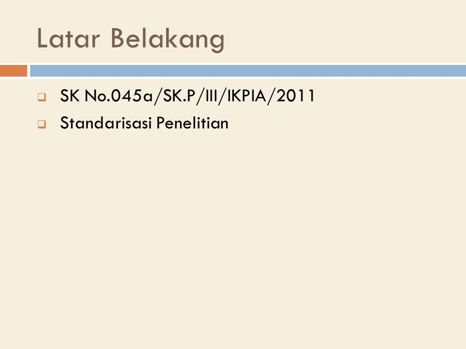 Latar Belakang  SK No.045a/SK.P/III/IKPIA/2011  Standarisasi Penelitian