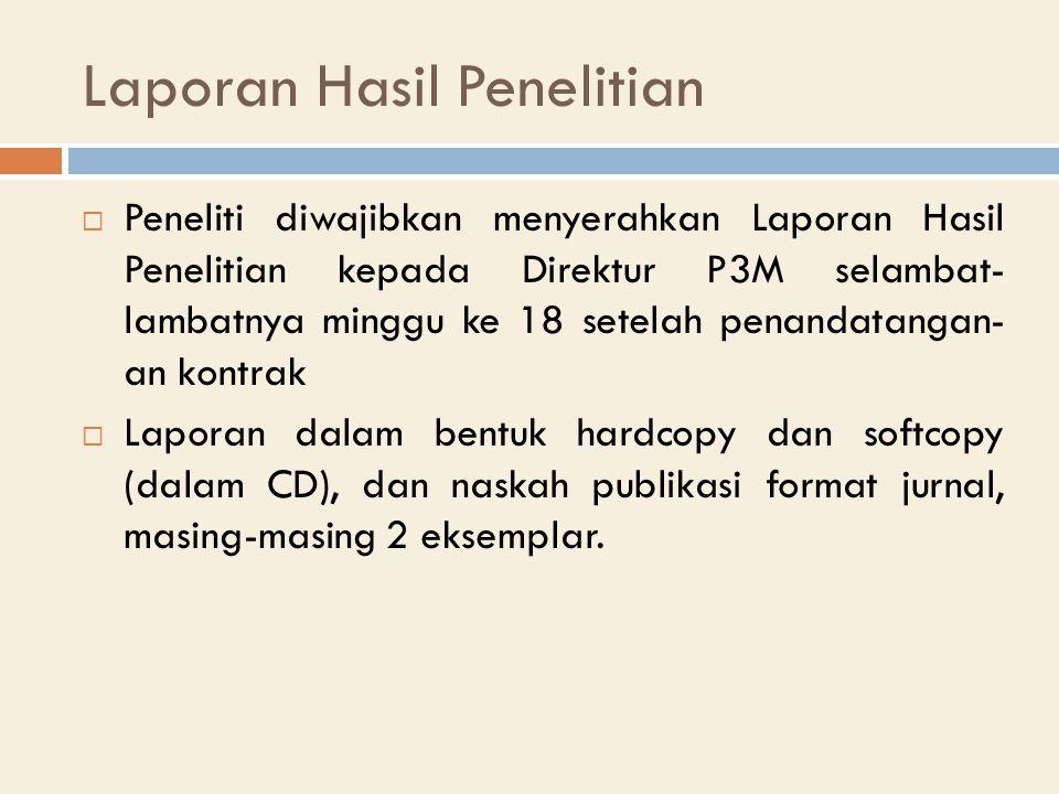 Laporan Hasil Penelitian  Peneliti diwajibkan menyerahkan Laporan Hasil Penelitian kepada Direktur P3M selambat- lambatnya minggu ke 18 setelah penandatangan- an kontrak  Laporan dalam bentuk hardcopy dan softcopy (dalam CD), dan naskah publikasi format jurnal, masing-masing 2 eksemplar.