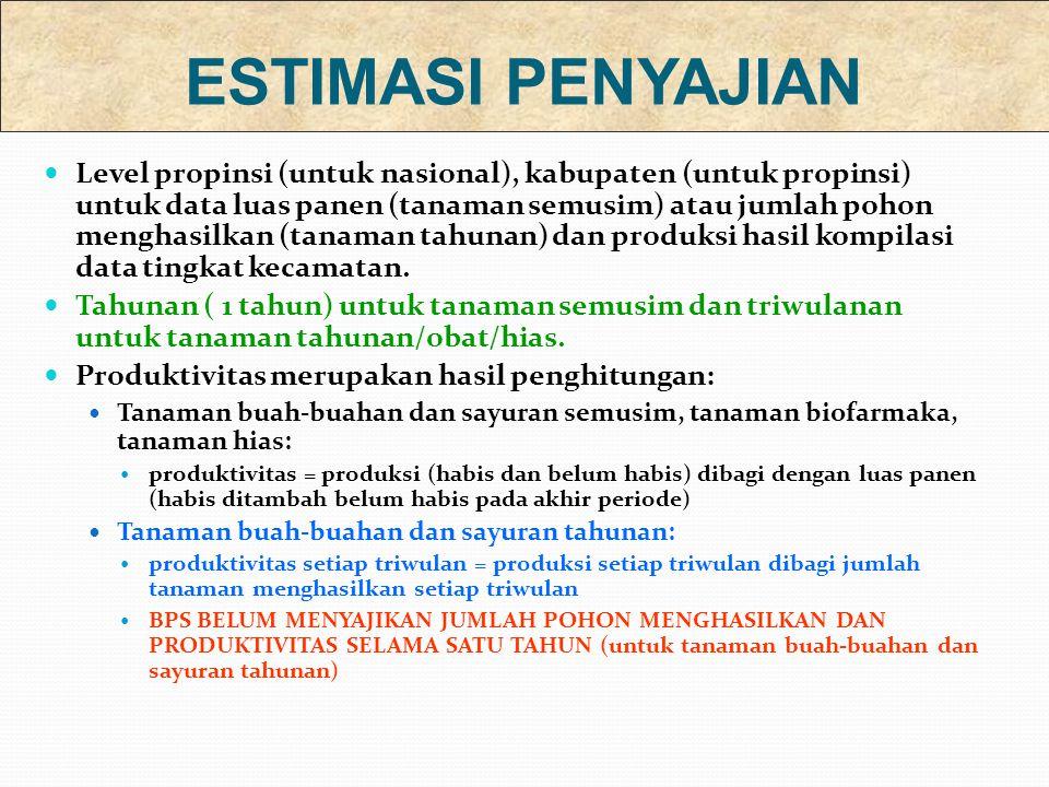 Level propinsi (untuk nasional), kabupaten (untuk propinsi) untuk data luas panen (tanaman semusim) atau jumlah pohon menghasilkan (tanaman tahunan) dan produksi hasil kompilasi data tingkat kecamatan.