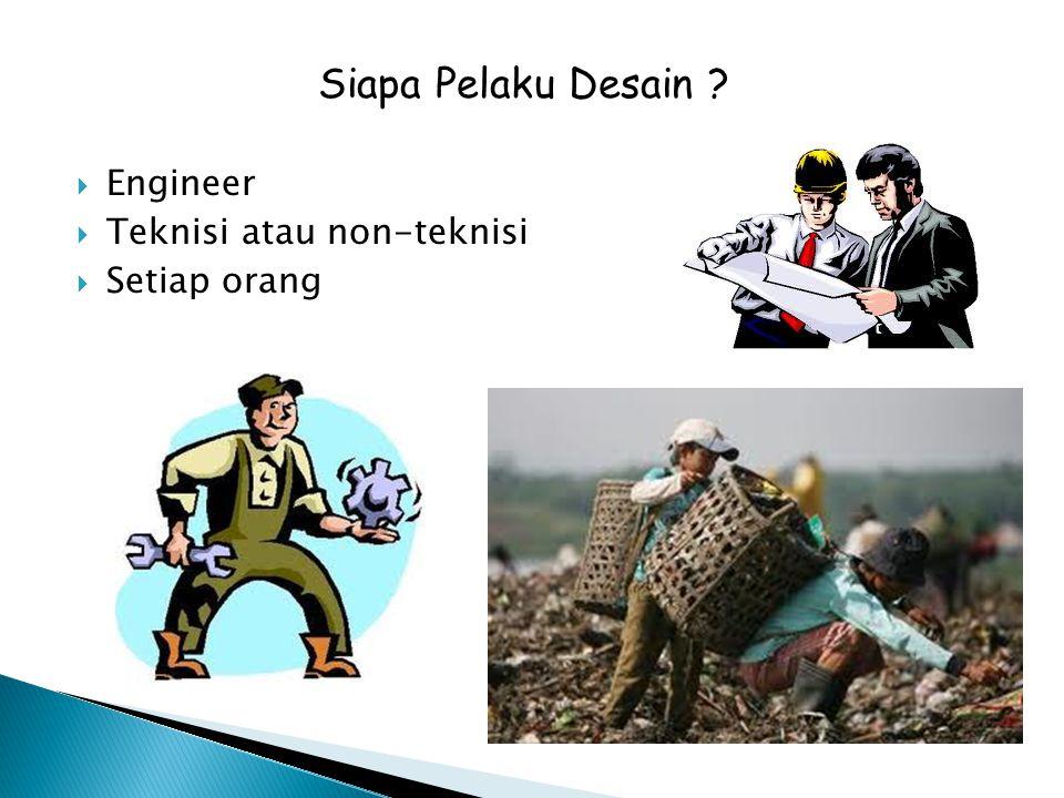  Engineer  Teknisi atau non-teknisi  Setiap orang Siapa Pelaku Desain ?
