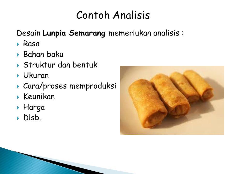 Desain Lunpia Semarang memerlukan analisis :  Rasa  Bahan baku  Struktur dan bentuk  Ukuran  Cara/proses memproduksi  Keunikan  Harga  Dlsb. C