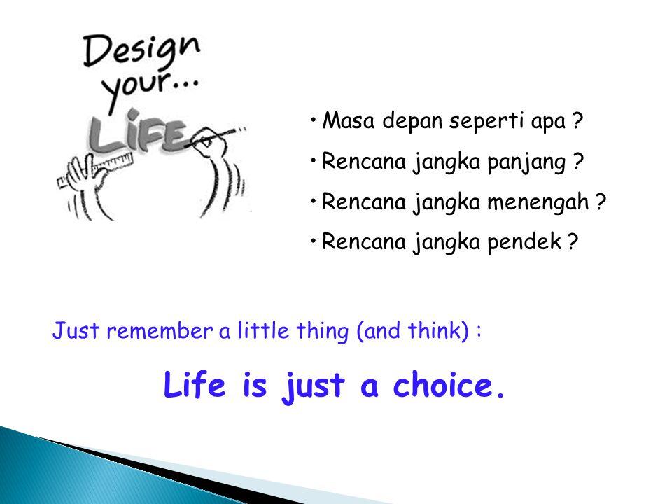 Masa depan seperti apa ? Rencana jangka panjang ? Rencana jangka menengah ? Rencana jangka pendek ? Just remember a little thing (and think) : Life is