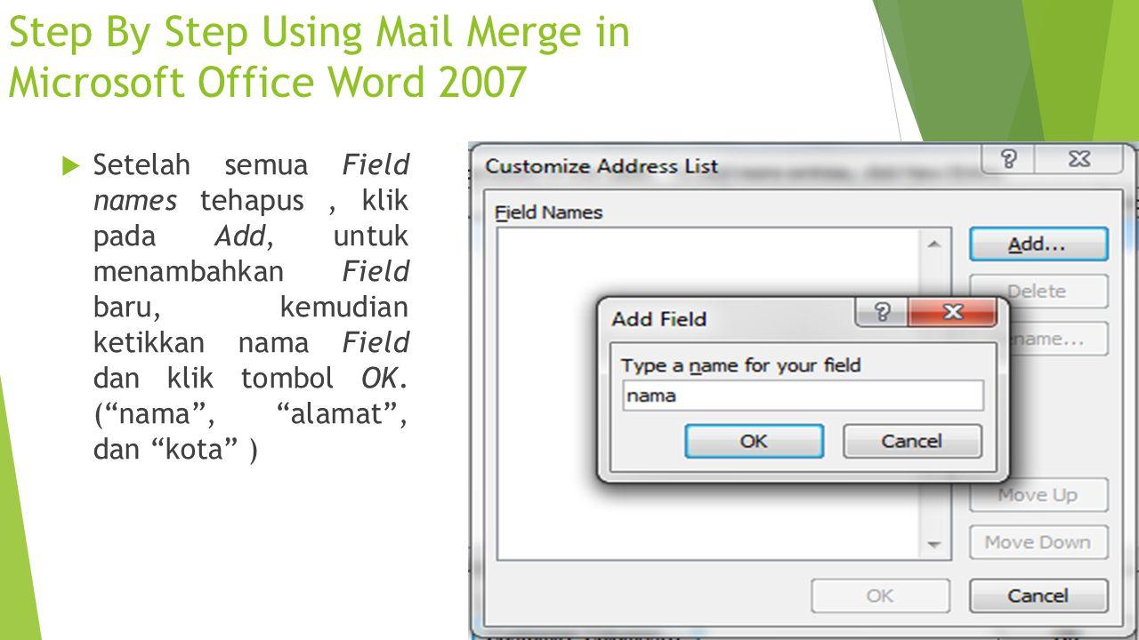 Step By Step Using Mail Merge in Microsoft Office Word 2007  Setelah semua Field names tehapus, klik pada Add, untuk menambahkan Field baru, kemudian